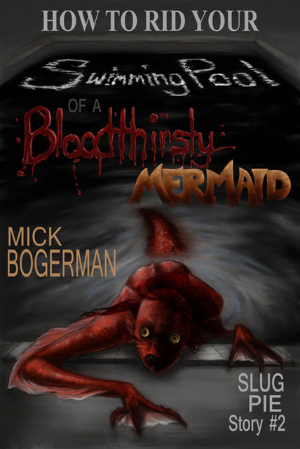 How to Rid Your Swimming Pool of a Bloodthirsty Mermaid: Slug Pie Story #2, Mick Bogerman
