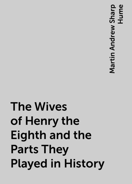 The Wives of Henry the Eighth and the Parts They Played in History, Martin Andrew Sharp Hume
