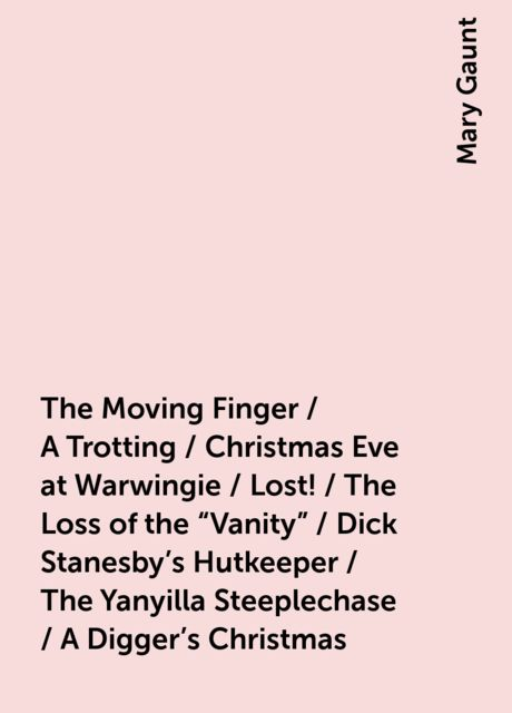 """The Moving Finger / A Trotting / Christmas Eve at Warwingie / Lost! / The Loss of the """"Vanity"""" / Dick Stanesby's Hutkeeper / The Yanyilla Steeplechase / A Digger's Christmas, Mary Gaunt"""