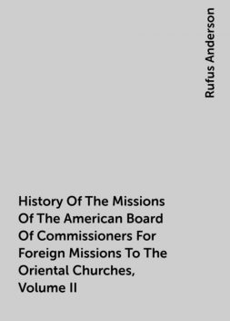 History Of The Missions Of The American Board Of Commissioners For Foreign Missions To The Oriental Churches, Volume II, Rufus Anderson