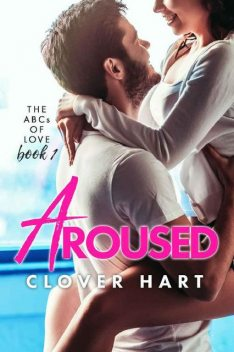 Aroused (The ABCs of Love Book 1), Clover Hart