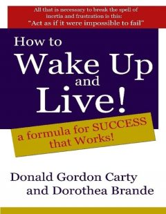 How to Wake Up and Live: A Formula for Success That Works, Donald G.Carty, Dorothea Brande