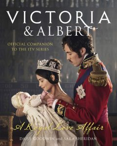 Victoria and Albert – A Royal Love Affair, Daisy Goodwin, Sara Sheridan