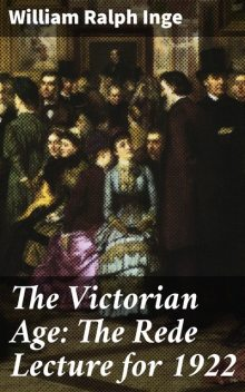 The Victorian Age: The Rede Lecture for 1922, William Ralph Inge