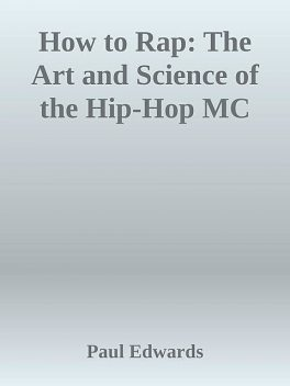 How to Rap: The Art and Science of the Hip-Hop MC, Paul Edwards