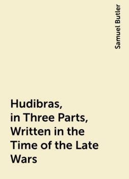 Hudibras, in Three Parts, Written in the Time of the Late Wars, Samuel Butler