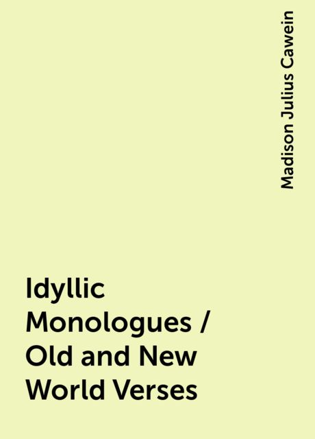 Idyllic Monologues / Old and New World Verses, Madison Julius Cawein