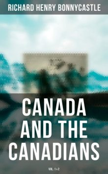 Canada and the Canadians (Vol. 1&2), Richard Henry Bonnycastle
