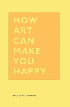 How Art Can Make You Happy, Bridget Watson Payne