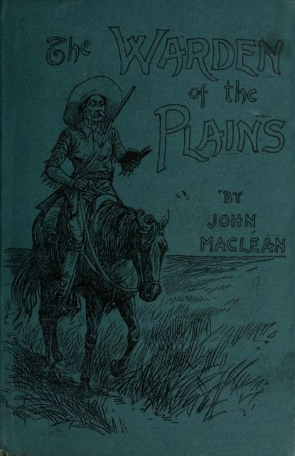 The Warden of the Plains / and Other Stories of Life in the Canadian North-west, John Maclean