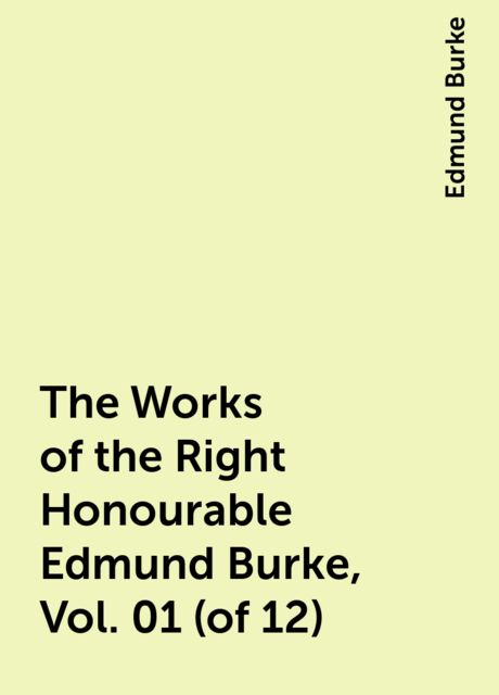 The Works of the Right Honourable Edmund Burke, Vol. 01 (of 12), Edmund Burke