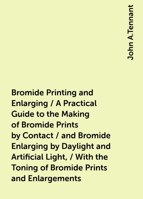 Bromide Printing and Enlarging / A Practical Guide to the Making of Bromide Prints by Contact / and Bromide Enlarging by Daylight and Artificial Light, / With the Toning of Bromide Prints and Enlargements, John A.Tennant