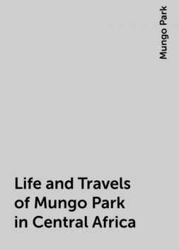 Life and Travels of Mungo Park in Central Africa, Mungo Park