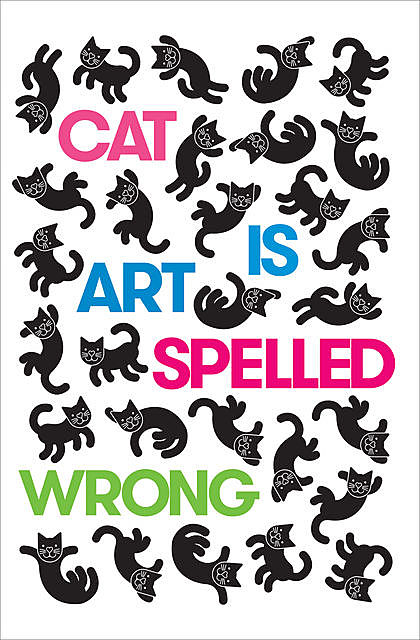 Cat Is Art Spelled Wrong, Chris Fischbach, Edited by Caroline Casey, Sarah Schultz
