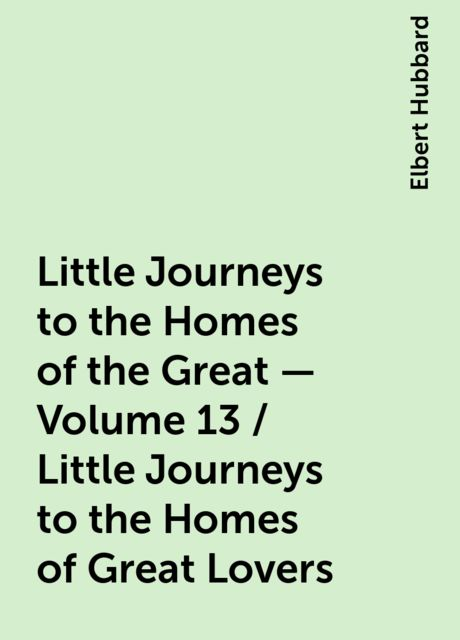 Little Journeys to the Homes of the Great - Volume 13 / Little Journeys to the Homes of Great Lovers, Elbert Hubbard