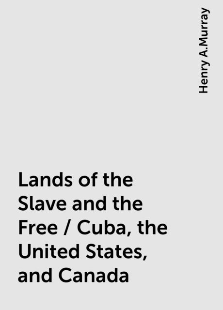Lands of the Slave and the Free / Cuba, the United States, and Canada, Henry A.Murray