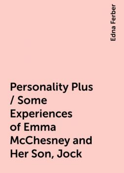Personality Plus / Some Experiences of Emma McChesney and Her Son, Jock, Edna Ferber