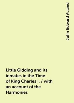 Little Gidding and its inmates in the Time of King Charles I. / with an account of the Harmonies, John Edward Acland