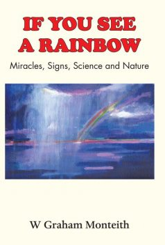 If You See A Rainbow – Miracles, Signs, Science and Nature, W.Graham Monteith