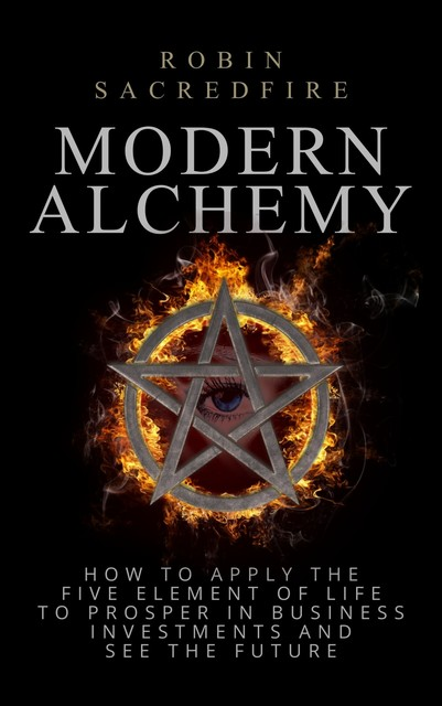 Modern Alchemy: How to Apply the Five Elements of Life to Prosper in Business Investments and See the Future, Robin Sacredfire