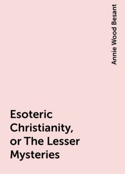 Esoteric Christianity, or The Lesser Mysteries, Annie Wood Besant