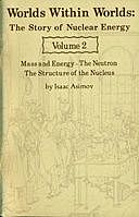 Worlds Within Worlds: The Story of Nuclear Energy, Volume 2 (of 3) Mass and Energy; The Neutron; The Structure of the Nucleus, Isaac Asimov