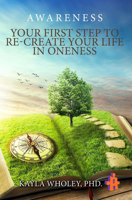 Your First Step to Re-Create Your Life in Oneness, Kayla Wholey Ph.D.