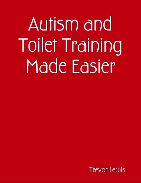 Autism and Toilet Training Made Easier, Trevor Lewis
