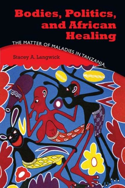 Bodies, Politics, and African Healing, Stacey A.Langwick