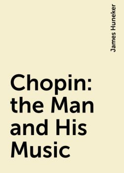 Chopin : the Man and His Music, James Huneker