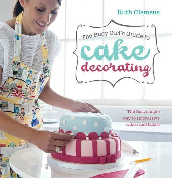 The Busy Girl's Guide To Cake Decorating, Ruth Clemens