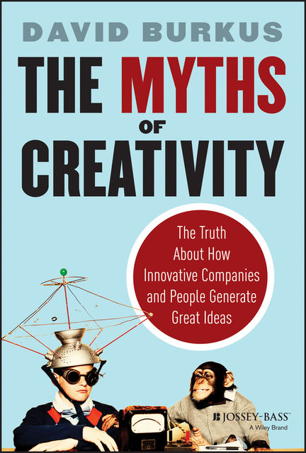 The Myths of Creativity: The Truth About How Innovative Companies and People Generate Great Ideas, David Burkus
