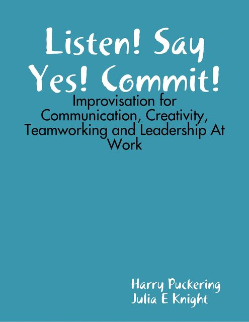 Listen! Say Yes! Commit!: Improvisation for Communication, Creativity, Teamworking and Leadership At Work, Harry Puckering, Julia E Knight