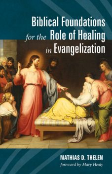 Biblical Foundations for the Role of Healing in Evangelization, Mathias D. Thelen