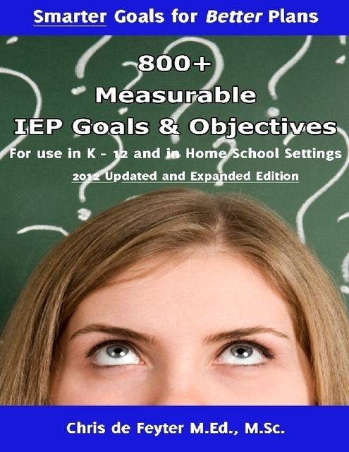 800+ Measurable IEP Goals and Objectives for Use in K-12 and in Home School Settings, Chris de Feyter M.Ed., Various Authors