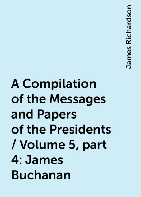 A Compilation of the Messages and Papers of the Presidents / Volume 5, part 4: James Buchanan, James Richardson