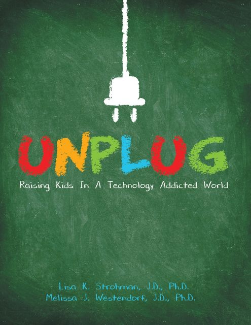 Unplug: Raising Kids In a Technology Addicted World, Ph.D., J.D., Lisa K.Strohman, Melissa J.Westendorf