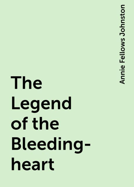 The Legend of the Bleeding-heart, Annie Fellows Johnston