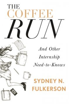 The Coffee Run: And Other Internship Need-to-Knows, Sydney N.Fulkerson