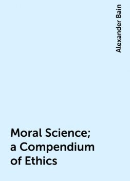 Moral Science; a Compendium of Ethics, Alexander Bain