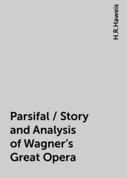 Parsifal / Story and Analysis of Wagner's Great Opera, H.R.Haweis