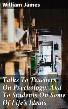 Talks To Teachers On Psychology; And To Students On Some Of Life's Ideals, William James