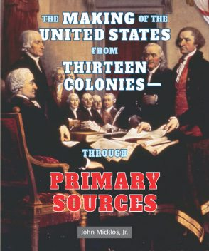 The Making of the United States from Thirteen Colonies—Through Primary Sources, J.R., John Micklos