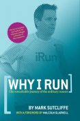 Why I Run: The Remarkable Journey of the Ordinary Runner, Mark Sutcliffe