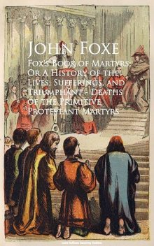 Fox's Book of Martyrs; Or A History of the Lives, Sufferings, and Triumphant – Deaths of the Primitive Protestant Martyrs, John Foxe