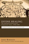 Divine Healing: The Holiness-Pentecostal Transition Years, 1890–1906, James Robinson