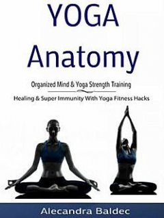 Yoga Anatomy: Organized Mind & Yoga Strength Training, Alecandra Baldec