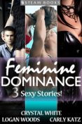 Feminine Dominance – A Sexy Bundle of 3 Femdom Erotic Stories featuring Bondage and BDSM from Steam Books, Logan Woods, Carly Katz, Crystal White