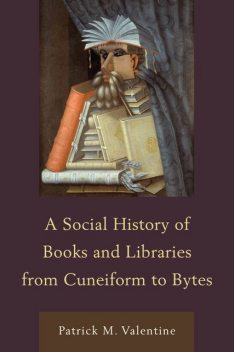 A Social History of Books and Libraries from Cuneiform to Bytes, Patrick M. Valentine