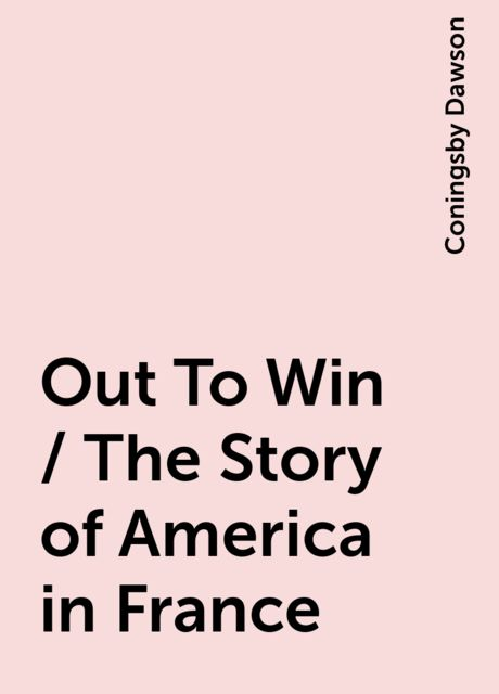 Out To Win / The Story of America in France, Coningsby Dawson